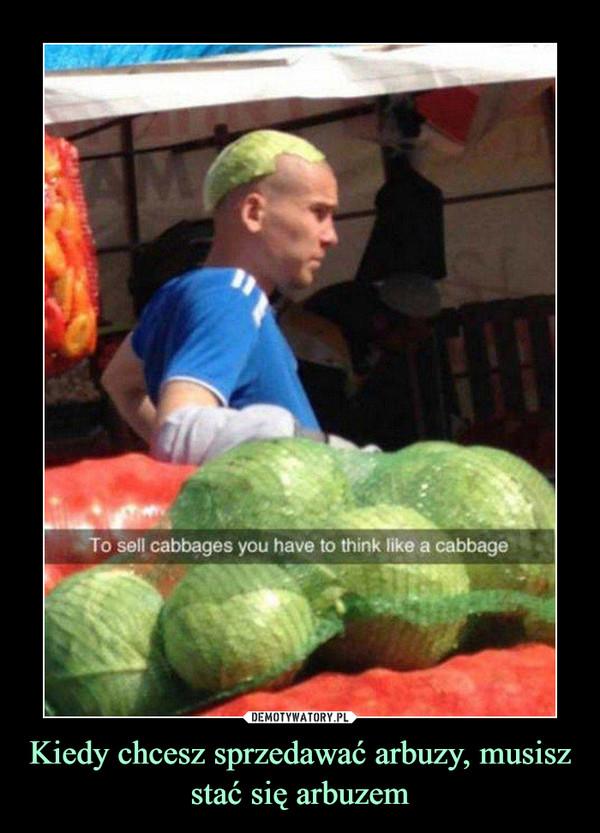 Kiedy chcesz sprzedawać arbuzy, musisz stać się arbuzem