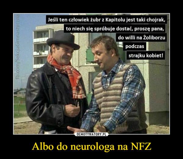 Albo do neurologa na NFZ –  Jeśli ten człowiek żubr z Kapitolu jest taki Chojrak, to niech się spróbuje dostać proszę pana do wilii na Żoliborzu podczas strajku kobiet