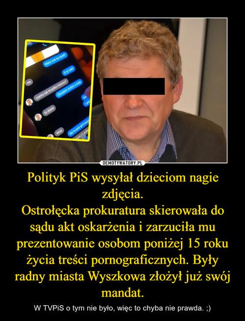 Polityk PiS wysyłał dzieciom nagie zdjęcia. Ostrołęcka prokuratura skierowała do sądu akt oskarżenia i zarzuciła mu prezentowanie osobom poniżej 15 roku życia treści pornograficznych. Były radny miasta Wyszkowa złożył już swój mandat.