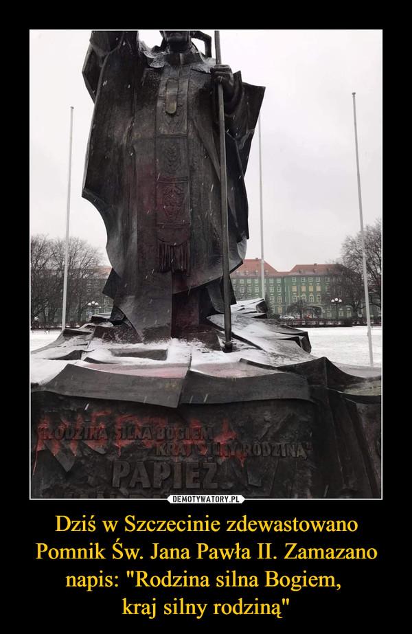 """Dziś w Szczecinie zdewastowano Pomnik Św. Jana Pawła II. Zamazano napis: """"Rodzina silna Bogiem,  kraj silny rodziną"""""""