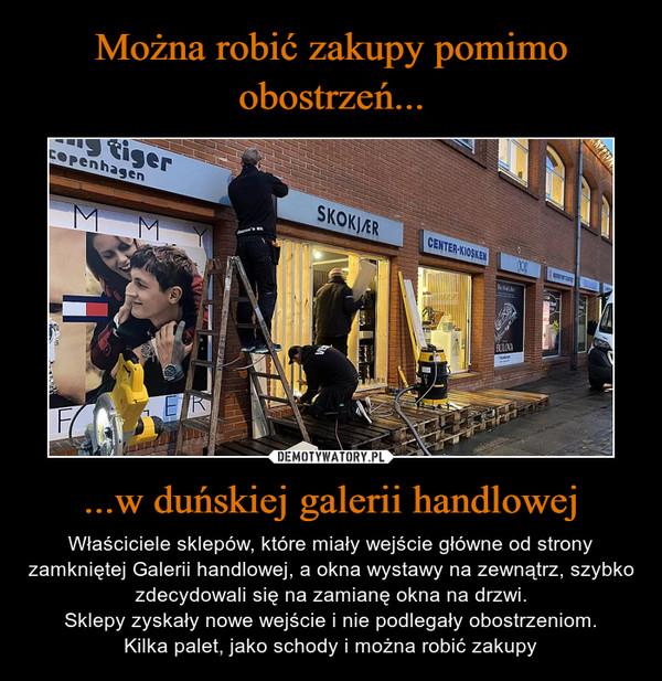 ...w duńskiej galerii handlowej – Właściciele sklepów, które miały wejście główne od strony zamkniętej Galerii handlowej, a okna wystawy na zewnątrz, szybko zdecydowali się na zamianę okna na drzwi.Sklepy zyskały nowe wejście i nie podlegały obostrzeniom.Kilka palet, jako schody i można robić zakupy