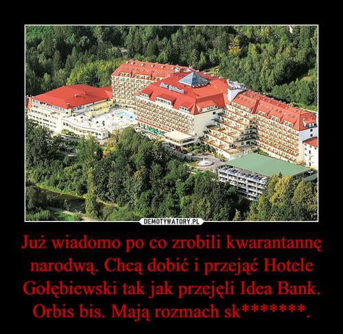 Już wiadomo po co zrobili kwarantannę narodwą. Chcą dobić i przejąć Hotele Gołębiewski tak jak przejęli Idea Bank. Orbis bis. Mają rozmach sk*******.