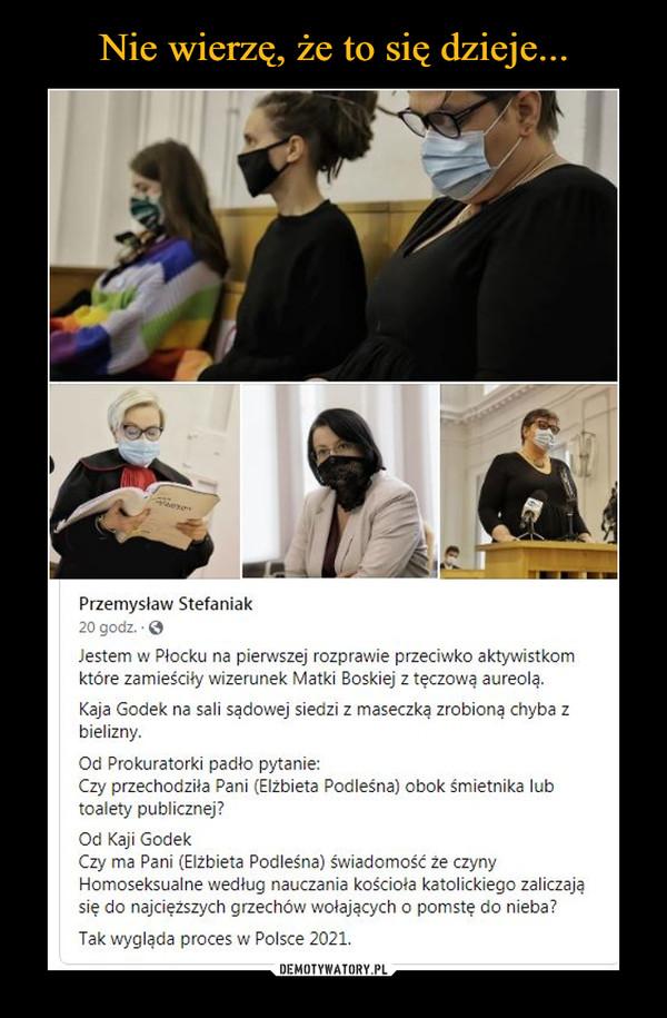 –  Przemysław Stefaniak20 godz. OJestem w Płocku na pierwszej rozprawie przeciwko aktywistkomktóre zamieściły wizerunek Matki Boskiej z tęczową aureolą.Kaja Godek na sali sądowej siedzi z maseczką zrobioną chyba zbielizny.Od Prokuratorki padło pytanie:Czy przechodziła Pani (Elzbieta Podleśna) obok śmietnika lubtoalety publicznej?Od Kaji GodekCzy ma Pani (Elżbieta Podleśna) świadomość że czynyHomoseksualne według nauczania kościoła katolickiego zaliczająsię do najcięższych grzechów wołających o pomstę do nieba?Tak wygląda proces w Polsce 2021.