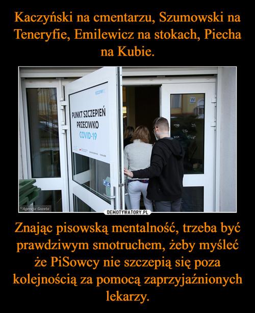 Kaczyński na cmentarzu, Szumowski na Teneryfie, Emilewicz na stokach, Piecha na Kubie. Znając pisowską mentalność, trzeba być prawdziwym smotruchem, żeby myśleć że PiSowcy nie szczepią się poza kolejnością za pomocą zaprzyjaźnionych lekarzy.
