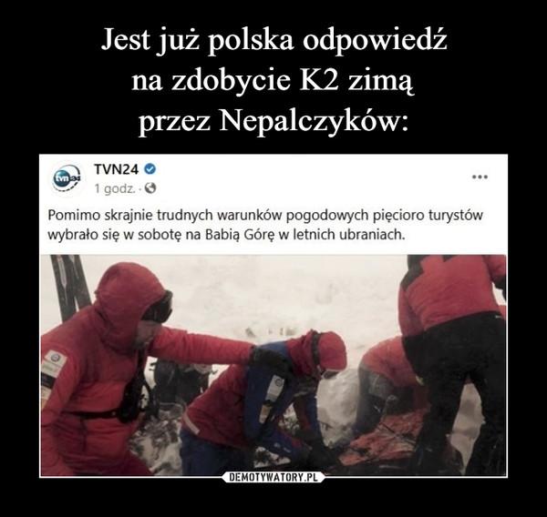 –  Jest już polska odpowiedź nazdobycie K2 zimą przezNepalczykówTVN24 O1 godz. OPomimo skrajnie trudnych warunków pogodowych pięcioro turystówwybrało się w sobotę na Babią Górę w letnich ubraniach.kwejk.pl