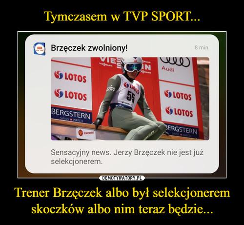 Tymczasem w TVP SPORT... Trener Brzęczek albo był selekcjonerem skoczków albo nim teraz będzie...