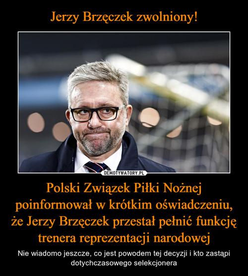 Jerzy Brzęczek zwolniony! Polski Związek Piłki Nożnej poinformował w krótkim oświadczeniu, że Jerzy Brzęczek przestał pełnić funkcję trenera reprezentacji narodowej
