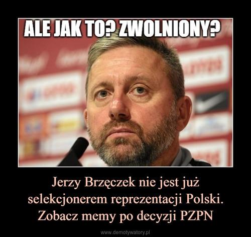 Jerzy Brzęczek nie jest już selekcjonerem reprezentacji Polski. Zobacz memy po decyzji PZPN