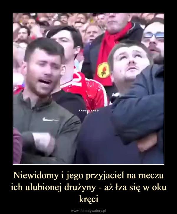 Niewidomy i jego przyjaciel na meczu ich ulubionej drużyny - aż łza się w oku kręci –