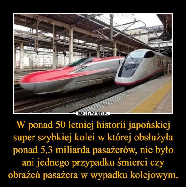 W ponad 50 letniej historii japońskiej super szybkiej kolei w której obsłużyła ponad 5,3 miliarda pasażerów, nie było ani jednego przypadku śmierci czy obrażeń pasażera w wypadku kolejowym. –