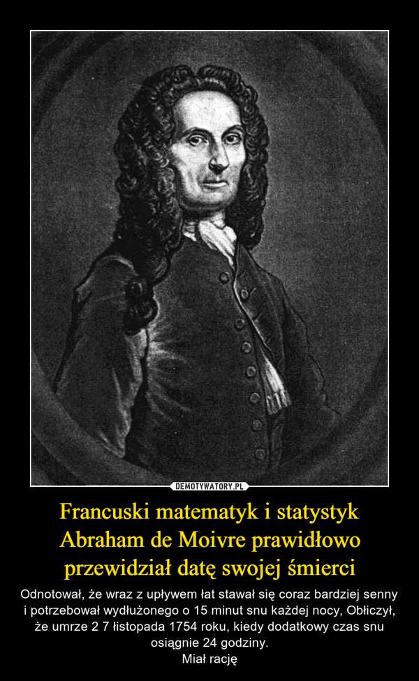 Francuski matematyk i statystyk Abraham de Moivre prawidłowo przewidział datę swojej śmierci – Odnotował, że wraz z upływem łat stawał się coraz bardziej senny i potrzebował wydłużonego o 15 minut snu każdej nocy, Obłiczył, że umrze 2 7 łistopada 1754 roku, kiedy dodatkowy czas snu osiągnie 24 godziny.Miał rację