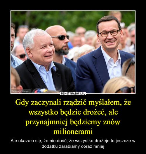 Gdy zaczynali rządzić myślałem, że wszystko będzie drożeć, ale przynajmniej będziemy znów milionerami