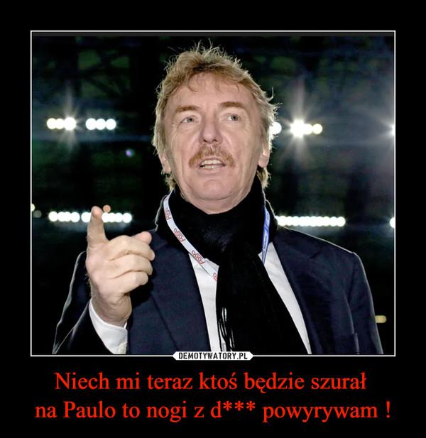 Niech mi teraz ktoś będzie szurał na Paulo to nogi z d*** powyrywam ! –
