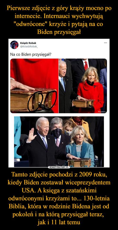"""Pierwsze zdjęcie z góry krąży mocno po internecie. Internauci wychwytują """"odwrócone"""" krzyże i pytają na co  Biden przysięgał Tamto zdjęcie pochodzi z 2009 roku, kiedy Biden zostawał wiceprezydentem USA. A księga z szatańskimi odwróconymi krzyżami to... 130-letnia Biblia, która w rodzinie Bidena jest od pokoleń i na którą przysięgał teraz,  jak i 11 lat temu"""