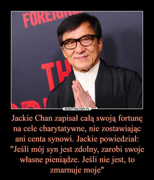 """Jackie Chan zapisał całą swoją fortunę na cele charytatywne, nie zostawiając ani centa synowi. Jackie powiedział: """"Jeśli mój syn jest zdolny, zarobi swoje własne pieniądze. Jeśli nie jest, to zmarnuje moje"""""""