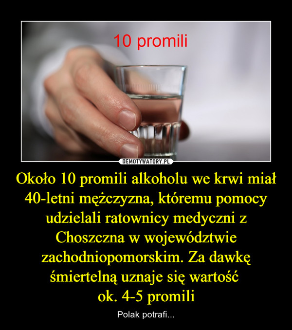 Około 10 promili alkoholu we krwi miał 40-letni mężczyzna, któremu pomocy udzielali ratownicy medyczni z Choszczna w województwie zachodniopomorskim. Za dawkę śmiertelną uznaje się wartość ok. 4-5 promili – Polak potrafi...