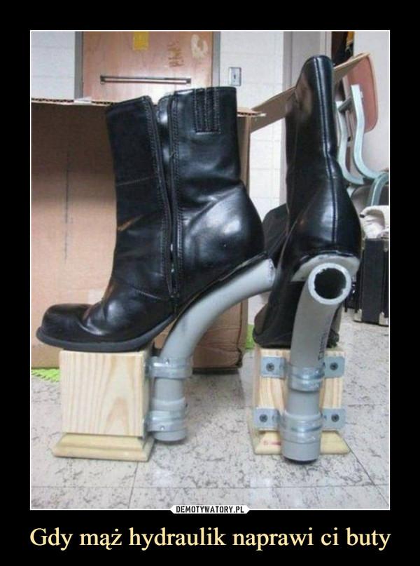 Gdy mąż hydraulik naprawi ci buty