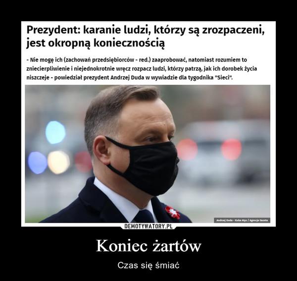 """Koniec żartów – Czas się śmiać Prezydent: karanie ludzi, którzy są zrozpaczeni, jest okropną koniecznością - Nie mogę ich (zachowań przedsiębiorców - red.) zaaprobować, natomiast rozumiem to zniecierpliwienie i niejednokrotnie wręcz rozpacz ludzi, którzy patrzą, jak ich dorobek życia niszczeje - powiedział prezydent Andrzej Duda w wywiadzie dla tygodnika """"Sieci""""."""