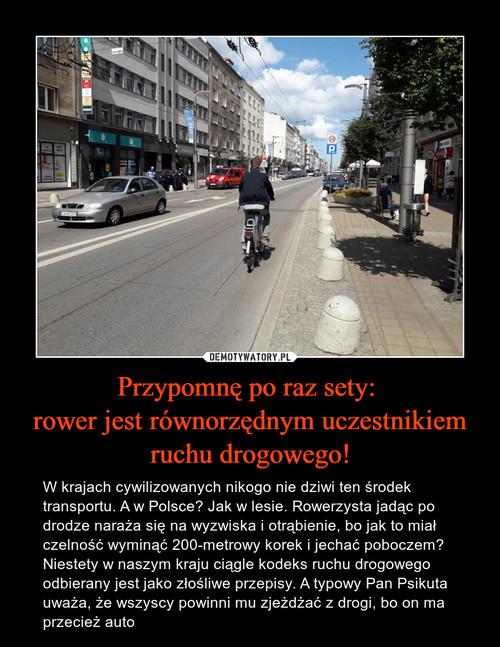 Przypomnę po raz sety:  rower jest równorzędnym uczestnikiem ruchu drogowego!