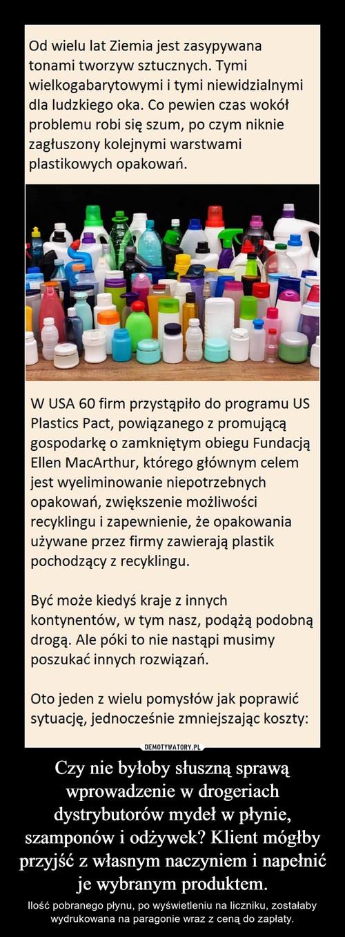 Czy nie byłoby słuszną sprawą wprowadzenie w drogeriach dystrybutorów mydeł w płynie, szamponów i odżywek? Klient mógłby przyjść z własnym naczyniem i napełnić je wybranym produktem.