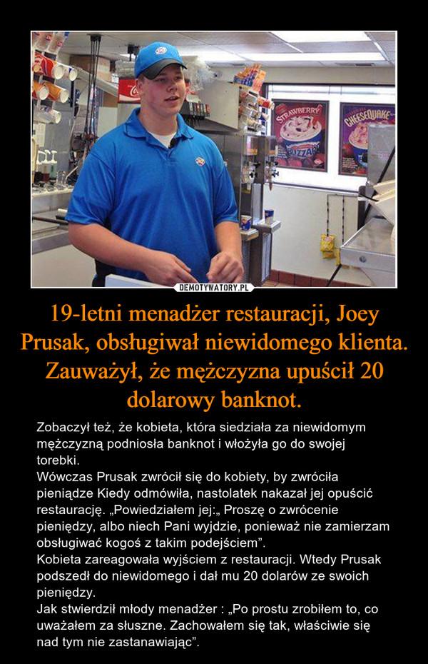 """19-letni menadżer restauracji, Joey Prusak, obsługiwał niewidomego klienta. Zauważył, że mężczyzna upuścił 20 dolarowy banknot. – Zobaczył też, że kobieta, która siedziała za niewidomym mężczyzną podniosła banknot i włożyła go do swojej torebki.Wówczas Prusak zwrócił się do kobiety, by zwróciła pieniądze Kiedy odmówiła, nastolatek nakazał jej opuścić restaurację. """"Powiedziałem jej:"""" Proszę o zwrócenie pieniędzy, albo niech Pani wyjdzie, ponieważ nie zamierzam obsługiwać kogoś z takim podejściem"""".Kobieta zareagowała wyjściem z restauracji. Wtedy Prusak podszedł do niewidomego i dał mu 20 dolarów ze swoich pieniędzy.Jak stwierdził młody menadżer : """"Po prostu zrobiłem to, co uważałem za słuszne. Zachowałem się tak, właściwie się nad tym nie zastanawiając""""."""