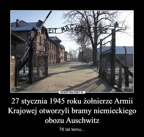 27 stycznia 1945 roku żołnierze Armii Krajowej otworzyli bramy niemieckiego obozu Auschwitz