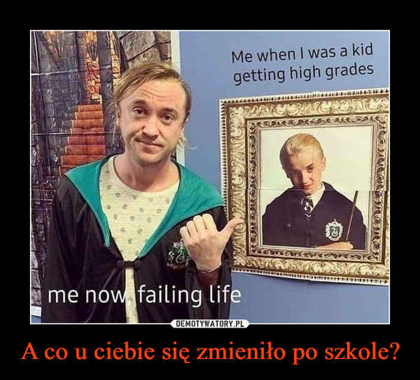 A co u ciebie się zmieniło po szkole? –