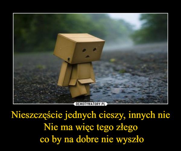 Nieszczęście jednych cieszy, innych nieNie ma więc tego złego co by na dobre nie wyszło –