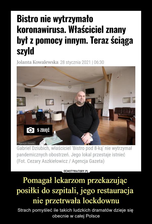 Pomagał lekarzom przekazując posiłki do szpitali, jego restauracja nie przetrwała lockdownu – Strach pomyśleć ile takich ludzkich dramatów dzieje się obecnie w całej Polsce Bistro nie wytrzymało koronawirusa. Właściciel znany był z pomocy innym. Teraz ściąga szyldJolanta Kowalewska28 stycznia 2021 | 06:305 ZDJĘĆGabriel Dziubich, właściciel 'Bistro pod 8-ką' nie wytrzymał pandemicznych obostrzeń. Jego lokal przestaje istnieć(Fot. Cezary Aszkiełowicz / Agencja Gazeta)