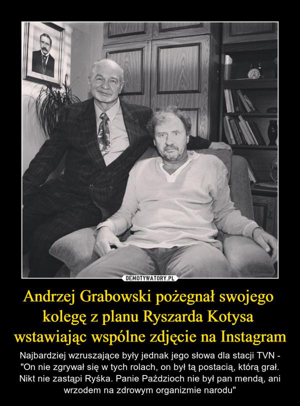 """Andrzej Grabowski pożegnał swojego kolegę z planu Ryszarda Kotysa wstawiając wspólne zdjęcie na Instagram – Najbardziej wzruszające były jednak jego słowa dla stacji TVN - """"On nie zgrywał się w tych rolach, on był tą postacią, którą grał. Nikt nie zastąpi Ryśka. Panie Paździoch nie był pan mendą, ani wrzodem na zdrowym organizmie narodu"""""""