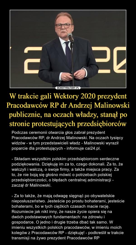 W trakcie gali Wektory 2020 prezydent Pracodawców RP dr Andrzej Malinowski publicznie, na oczach władzy, stanął po stronie protestujących przedsiębiorców – Podczas ceremonii otwarcia głos zabrał prezydent Pracodawców RP, dr Andrzej Malinowski. Na oczach tysięcy widzów - w tym przedstawicieli władz - Malinowski wyraził poparcie dla protestujących - informuje cai24.pl.- Składam wszystkim polskim przedsiębiorcom serdeczne podziękowania. Dziękuję im za to, czego dokonali. Za to, że walczyli i walczą, o swoje firmy, a także miejsca pracy. Za to, że nie boją się głośno mówić o potrzebach polskiej przedsiębiorczości, o błędach centralnej administracji - zaczął dr Malinowski.- Za to także, że mają odwagę sięgnąć po obywatelskie nieposłuszeństwo. Jesteście po prostu bohaterami, jesteście bohaterami, bo w tych ciężkich czasach macie rację. Rozumiecie jak nikt inny, że nasze życie opiera się na dwóch podstawowych fundamentach: na zdrowiu i gospodarce. O jedno i drugie trzeba dbać tak samo. W imieniu wszystkich polskich pracodawców, w imieniu moich kolegów z Pracodawców RP - dziękuję! - podkreślił w trakcie transmisji na żywo prezydent Pracodawców RP