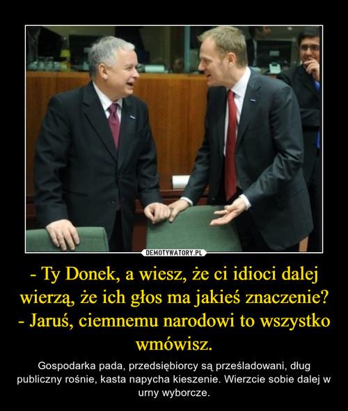 - Ty Donek, a wiesz, że ci idioci dalej wierzą, że ich głos ma jakieś znaczenie? - Jaruś, ciemnemu narodowi to wszystko wmówisz.