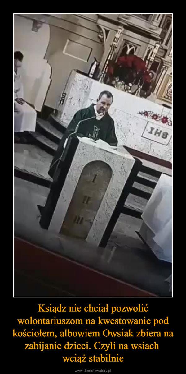Ksiądz nie chciał pozwolić wolontariuszom na kwestowanie pod kościołem, albowiem Owsiak zbiera na zabijanie dzieci. Czyli na wsiach wciąż stabilnie –