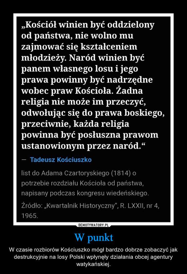 W punkt – W czasie rozbiorów Kościuszko mógł bardzo dobrze zobaczyć jak destrukcyjnie na losy Polski wpłynęły działania obcej agentury watykańskiej.