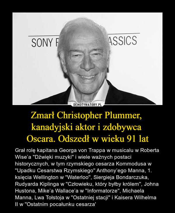Zmarł Christopher Plummer, kanadyjski aktor i zdobywca Oscara. Odszedł w wieku 91 lat – Grał rolę kapitana Georga von Trappa w musicalu w Roberta Wise'a ''Dźwięki muzyki'' i wiele ważnych postaci historycznych, w tym rzymskiego cesarza Kommodusa w ''Upadku Cesarstwa Rzymskiego'' Anthony'ego Manna, 1. księcia Wellington w ''Waterloo'', Siergieja Bondarczuka, Rudyarda Kiplinga w ''Człowieku, który byłby królem'', Johna Hustona, Mike'a Wallace'a w ''Informatorze'', Michaela Manna, Lwa Tołstoja w ''Ostatniej stacji'' i Kaisera Wilhelma II w ''Ostatnim pocałunku cesarza'