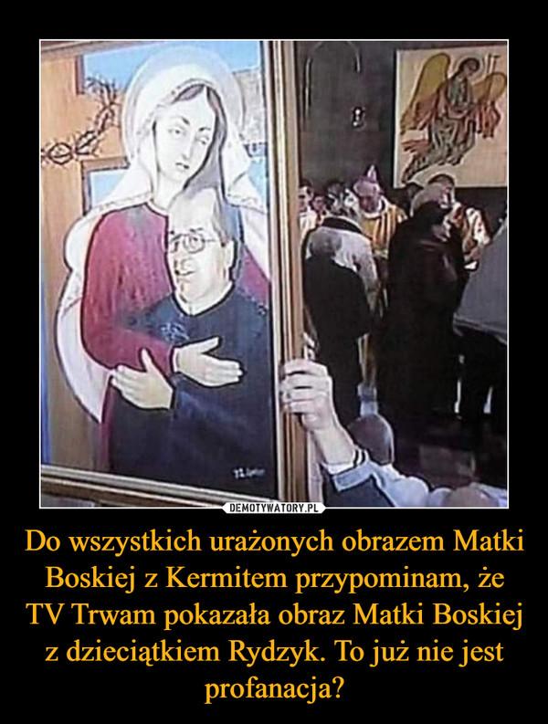 Do wszystkich urażonych obrazem Matki Boskiej z Kermitem przypominam, że TV Trwam pokazała obraz Matki Boskiej z dzieciątkiem Rydzyk. To już nie jest profanacja? –