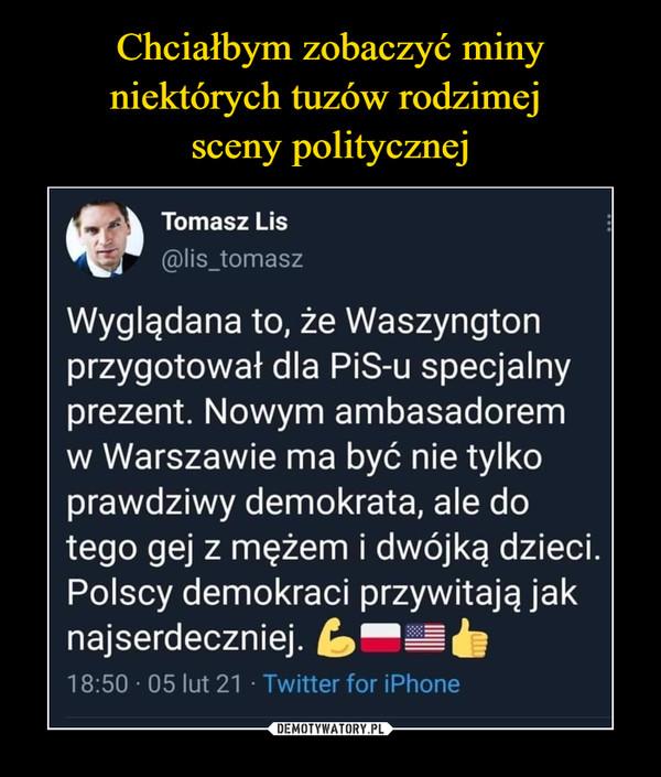 –  Tomasz Lis@lis_tomaszWyglądana to, że Waszyngtonprzygotował dla PiS-u specjalnyprezent. Nowym ambasadoremw Warszawie ma być nie tylkoprawdziwy demokrata, ale dotego gej z mężem i dwójką dzieci.Polscy demokraci przywitają jaknajserdeczniej. L-=b18:50 · 05 lut 21 · Twitter for iPhone