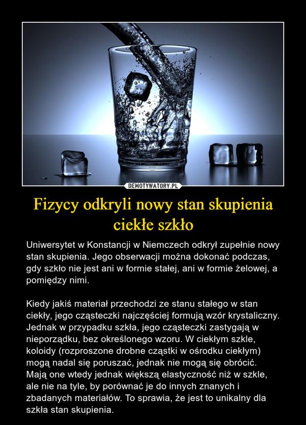 Fizycy odkryli nowy stan skupienia ciekłe szkło – Uniwersytet w Konstancji w Niemczech odkrył zupełnie nowy stan skupienia. Jego obserwacji można dokonać podczas, gdy szkło nie jest ani w formie stałej, ani w formie żelowej, a pomiędzy nimi.Kiedy jakiś materiał przechodzi ze stanu stałego w stan ciekły, jego cząsteczki najczęściej formują wzór krystaliczny. Jednak w przypadku szkła, jego cząsteczki zastygają w nieporządku, bez określonego wzoru. W ciekłym szkle, koloidy (rozproszone drobne cząstki w ośrodku ciekłym) mogą nadal się poruszać, jednak nie mogą się obrócić. Mają one wtedy jednak większą elastyczność niż w szkle, ale nie na tyle, by porównać je do innych znanych i zbadanych materiałów. To sprawia, że jest to unikalny dla szkła stan skupienia.