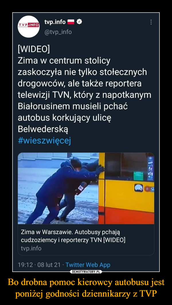 Bo drobna pomoc kierowcy autobusu jest poniżej godności dziennikarzy z TVP –  tvp.info (cptvp_info [WIDEO] Zima w centrum stolicy zaskoczyła nie tylko stołecznych drogowców, ale także reportera telewizji TVN, który z napotkanym Białorusinem musieli pchać autobus korkujący ulicę Belwederską #wieszwięcej G.] Zima w Warszawie. Autobusy pchają cudzoziemcy i reporterzy TVN [WIDEO] tvp.iillu