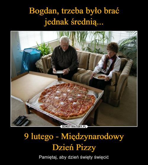 Bogdan, trzeba było brać jednak średnią... 9 lutego - Międzynarodowy Dzień Pizzy