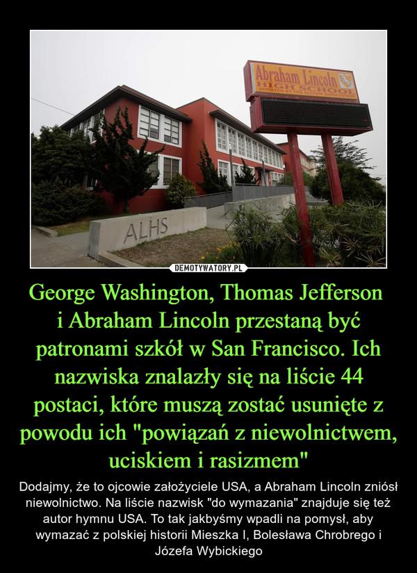 """George Washington, Thomas Jefferson i Abraham Lincoln przestaną być patronami szkół w San Francisco. Ich nazwiska znalazły się na liście 44 postaci, które muszą zostać usunięte z powodu ich """"powiązań z niewolnictwem, uciskiem i rasizmem"""" – Dodajmy, że to ojcowie założyciele USA, a Abraham Lincoln zniósł niewolnictwo. Na liście nazwisk """"do wymazania"""" znajduje się też autor hymnu USA. To tak jakbyśmy wpadli na pomysł, aby wymazać z polskiej historii Mieszka I, Bolesława Chrobrego i Józefa Wybickiego"""