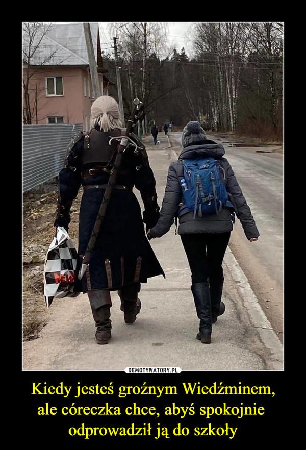 Kiedy jesteś groźnym Wiedźminem,ale córeczka chce, abyś spokojnie odprowadził ją do szkoły –