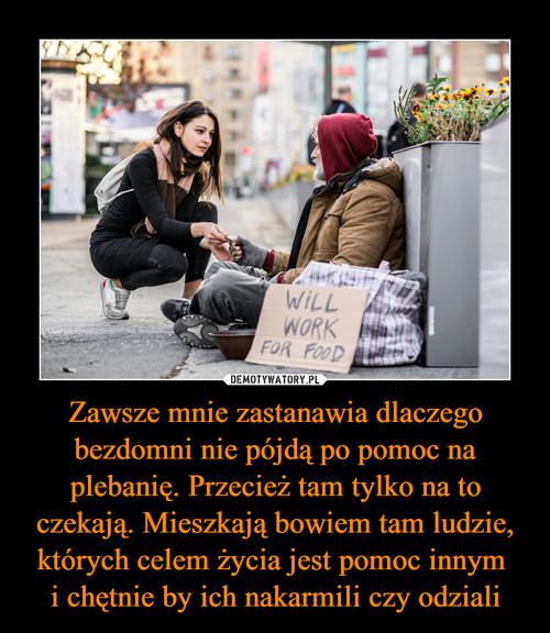 Zawsze mnie zastanawia dlaczego bezdomni nie pójdą po pomoc na plebanię. Przecież tam tylko na to czekają. Mieszkają bowiem tam ludzie, których celem życia jest pomoc innym  i chętnie by ich nakarmili czy odziali