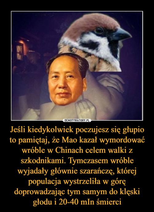 Jeśli kiedykolwiek poczujesz się głupio to pamiętaj, że Mao kazał wymordować wróble w Chinach celem walki z szkodnikami. Tymczasem wróble wyjadały głównie szarańczę, której populacja wystrzeliła w górę doprowadzając tym samym do klęski głodu i 20-40 mIn śmierci
