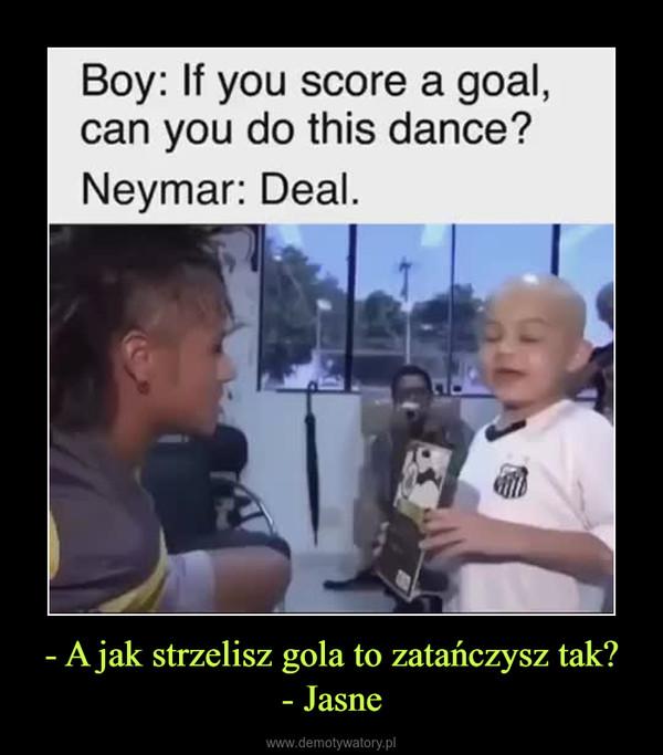 - A jak strzelisz gola to zatańczysz tak?- Jasne –