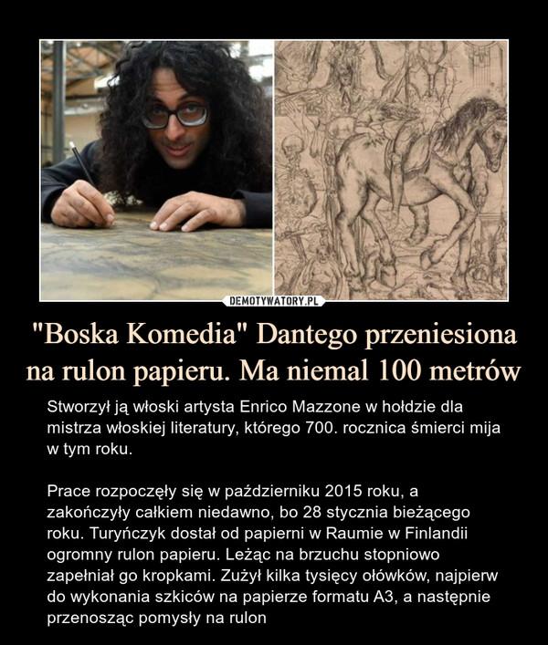 """""""Boska Komedia"""" Dantego przeniesiona na rulon papieru. Ma niemal 100 metrów – Stworzył ją włoski artysta Enrico Mazzone w hołdzie dla mistrza włoskiej literatury, którego 700. rocznica śmierci mija w tym roku.Prace rozpoczęły się w październiku 2015 roku, a zakończyły całkiem niedawno, bo 28 stycznia bieżącego roku. Turyńczyk dostał od papierni w Raumie w Finlandii ogromny rulon papieru. Leżąc na brzuchu stopniowo zapełniał go kropkami. Zużył kilka tysięcy ołówków, najpierw do wykonania szkiców na papierze formatu A3, a następnie przenosząc pomysły na rulon"""