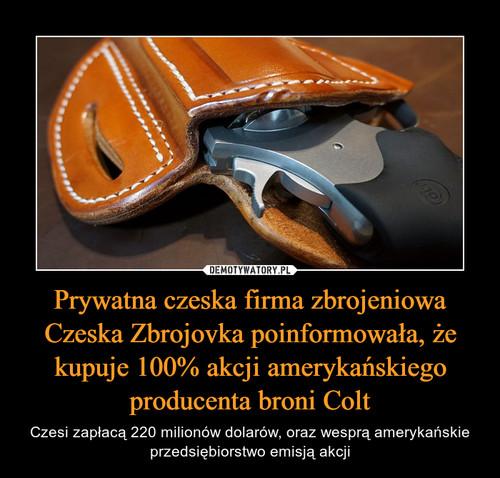 Prywatna czeska firma zbrojeniowa Czeska Zbrojovka poinformowała, że kupuje 100% akcji amerykańskiego producenta broni Colt