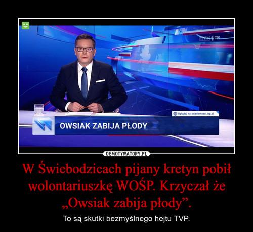"""W Świebodzicach pijany kretyn pobił wolontariuszkę WOŚP. Krzyczał że """"Owsiak zabija płody""""."""