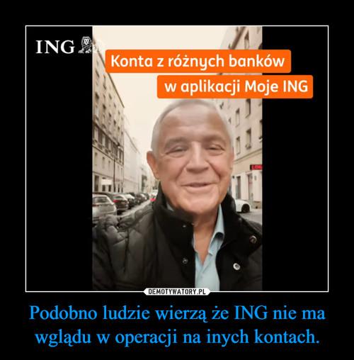Podobno ludzie wierzą że ING nie ma wglądu w operacji na inych kontach.
