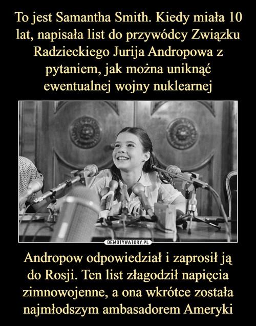 To jest Samantha Smith. Kiedy miała 10 lat, napisała list do przywódcy Związku Radzieckiego Jurija Andropowa z pytaniem, jak można uniknąć ewentualnej wojny nuklearnej Andropow odpowiedział i zaprosił ją do Rosji. Ten list złagodził napięcia zimnowojenne, a ona wkrótce została najmłodszym ambasadorem Ameryki